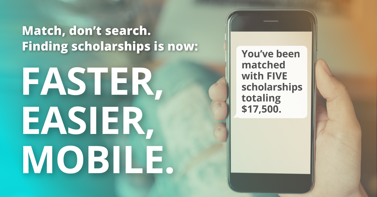 Match, don't search. Finding Scholarships is now: Faster, easier, mobile